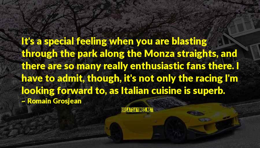 Cuisine's Sayings By Romain Grosjean: It's a special feeling when you are blasting through the park along the Monza straights,