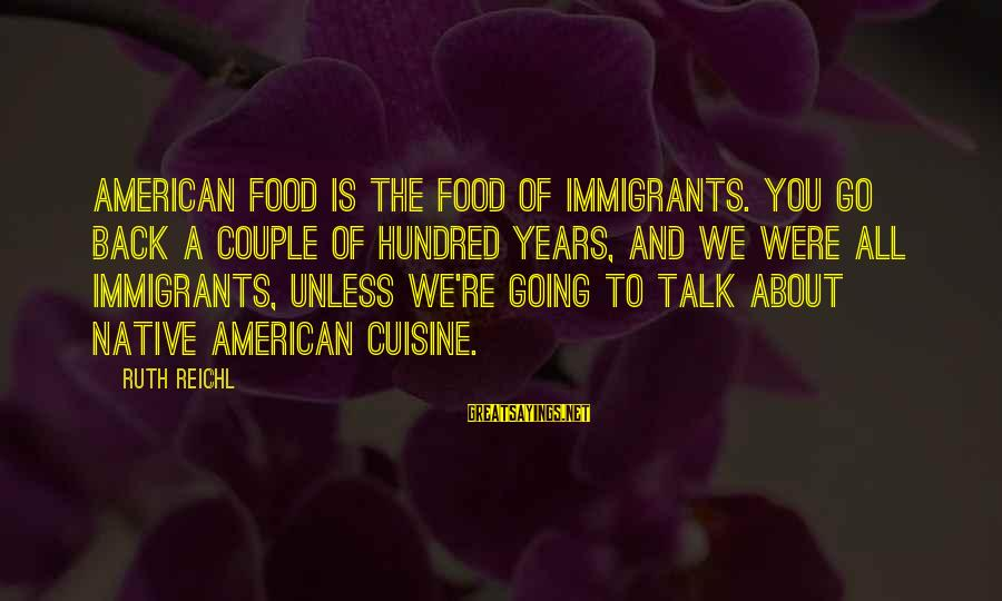 Cuisine's Sayings By Ruth Reichl: American food is the food of immigrants. You go back a couple of hundred years,