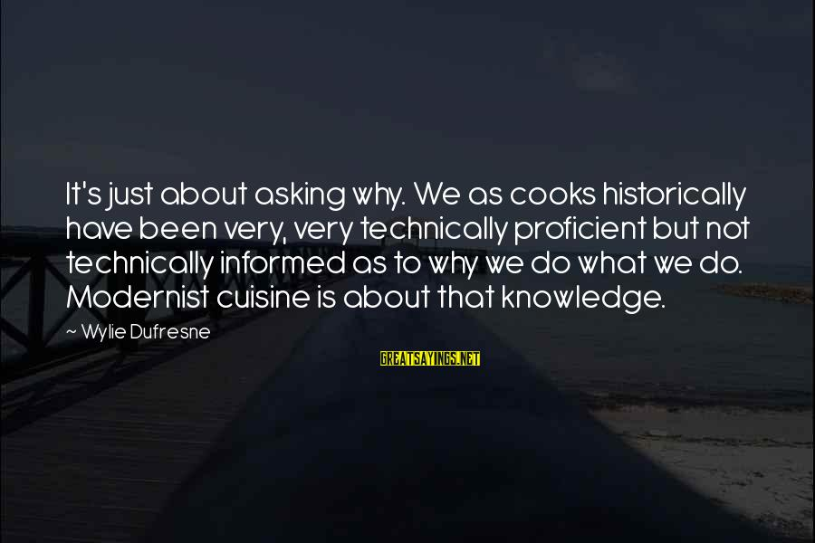 Cuisine's Sayings By Wylie Dufresne: It's just about asking why. We as cooks historically have been very, very technically proficient