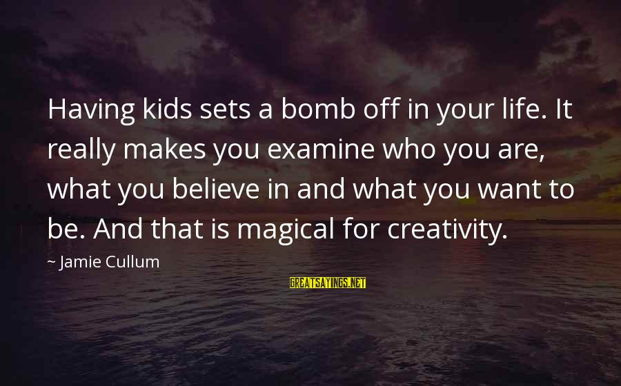 Cullum's Sayings By Jamie Cullum: Having kids sets a bomb off in your life. It really makes you examine who