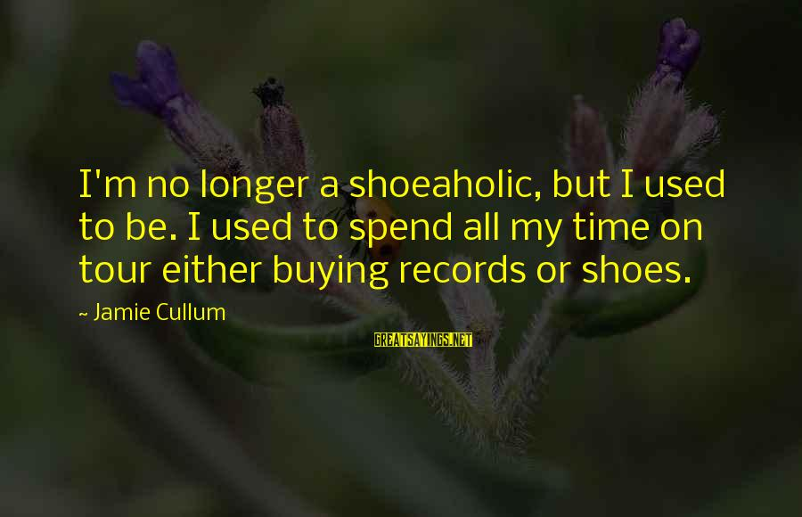 Cullum's Sayings By Jamie Cullum: I'm no longer a shoeaholic, but I used to be. I used to spend all
