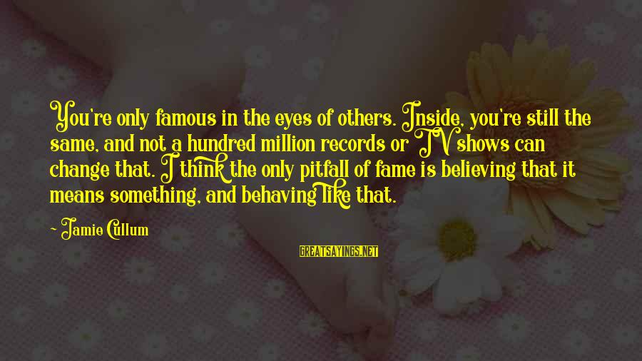 Cullum's Sayings By Jamie Cullum: You're only famous in the eyes of others. Inside, you're still the same, and not