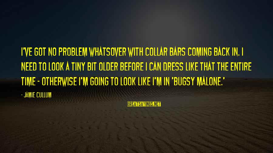 Cullum's Sayings By Jamie Cullum: I've got no problem whatsover with collar bars coming back in. I need to look
