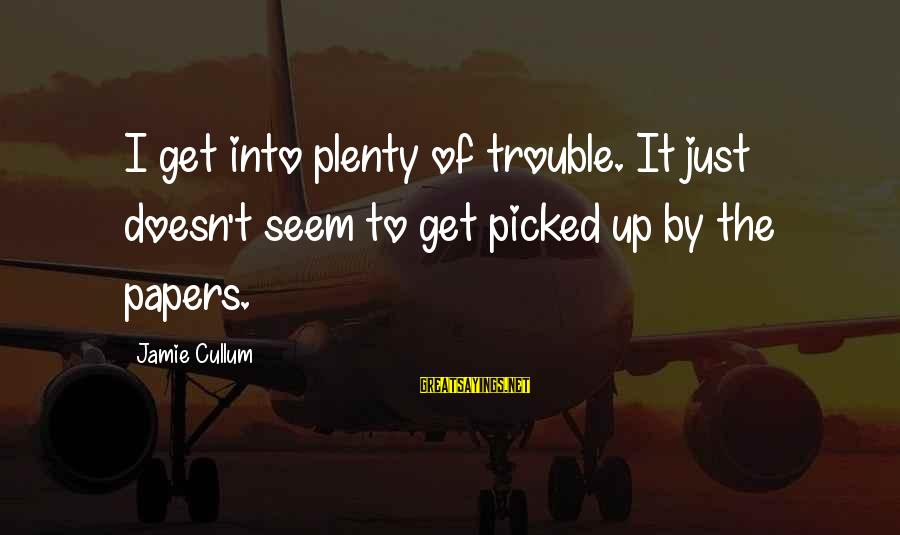 Cullum's Sayings By Jamie Cullum: I get into plenty of trouble. It just doesn't seem to get picked up by