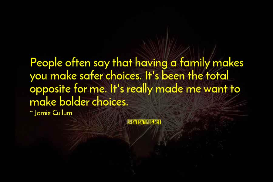 Cullum's Sayings By Jamie Cullum: People often say that having a family makes you make safer choices. It's been the