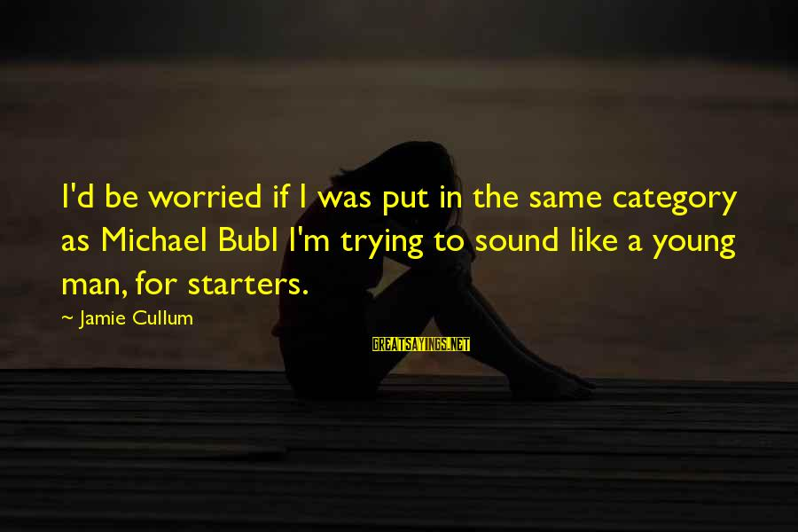 Cullum's Sayings By Jamie Cullum: I'd be worried if I was put in the same category as Michael Bubl I'm