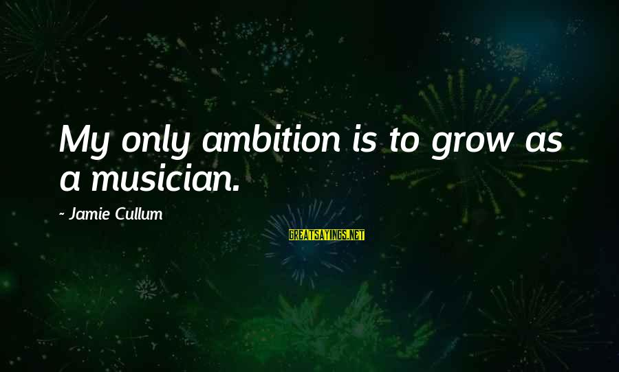 Cullum's Sayings By Jamie Cullum: My only ambition is to grow as a musician.