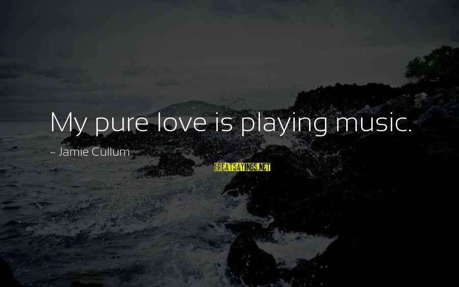 Cullum's Sayings By Jamie Cullum: My pure love is playing music.