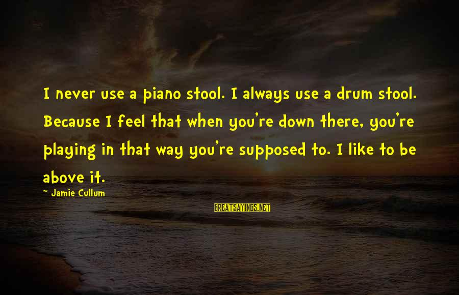 Cullum's Sayings By Jamie Cullum: I never use a piano stool. I always use a drum stool. Because I feel