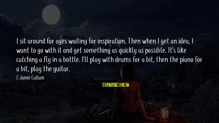 Cullum's Sayings By Jamie Cullum: I sit around for ages waiting for inspiration. Then when I get an idea, I