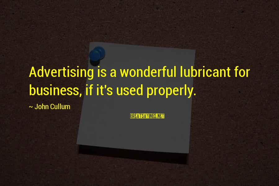 Cullum's Sayings By John Cullum: Advertising is a wonderful lubricant for business, if it's used properly.