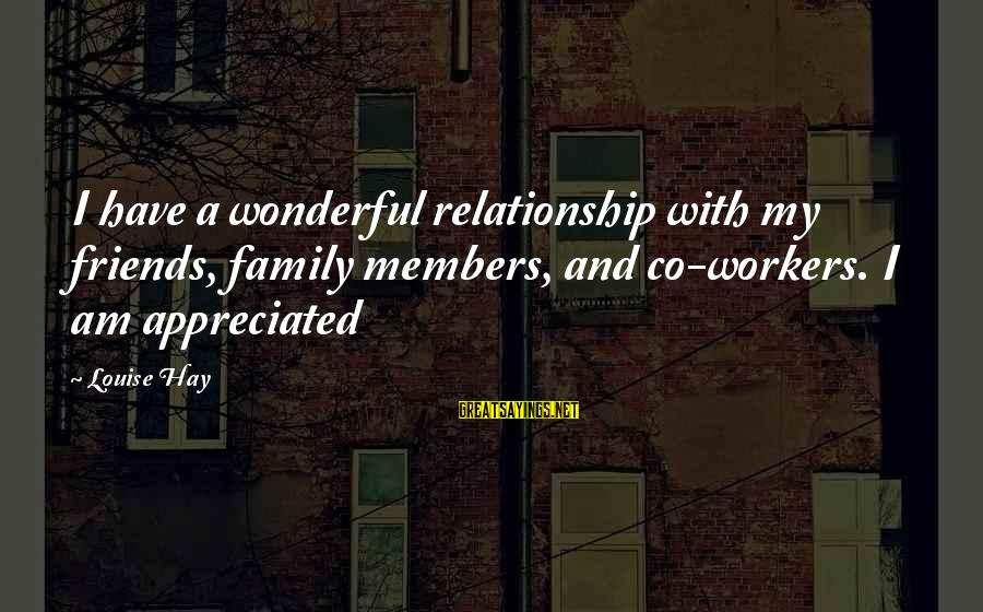 Cultural Reciprocity Sayings By Louise Hay: I have a wonderful relationship with my friends, family members, and co-workers. I am appreciated