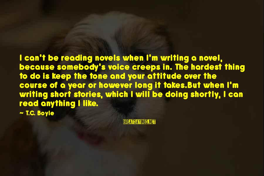 Cultural Reciprocity Sayings By T.C. Boyle: I can't be reading novels when I'm writing a novel, because somebody's voice creeps in.