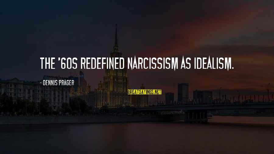 Culture Of Narcissism Sayings By Dennis Prager: The '60s redefined narcissism as idealism.
