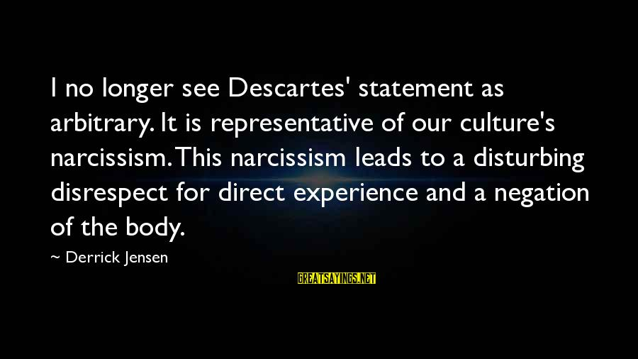 Culture Of Narcissism Sayings By Derrick Jensen: I no longer see Descartes' statement as arbitrary. It is representative of our culture's narcissism.