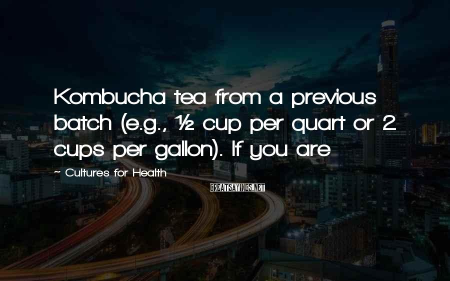 Cultures For Health Sayings: Kombucha tea from a previous batch (e.g., ½ cup per quart or 2 cups per