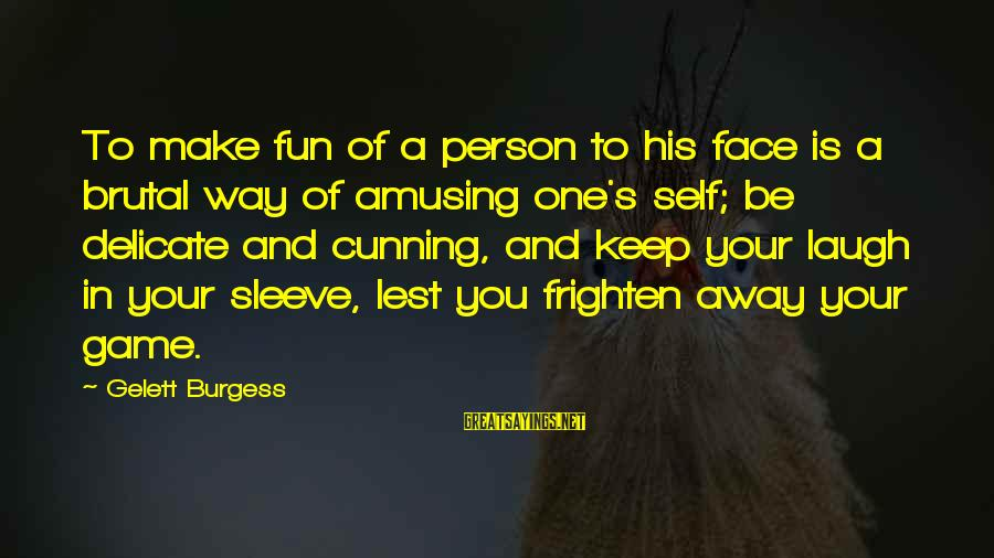Cunning Person Sayings By Gelett Burgess: To make fun of a person to his face is a brutal way of amusing