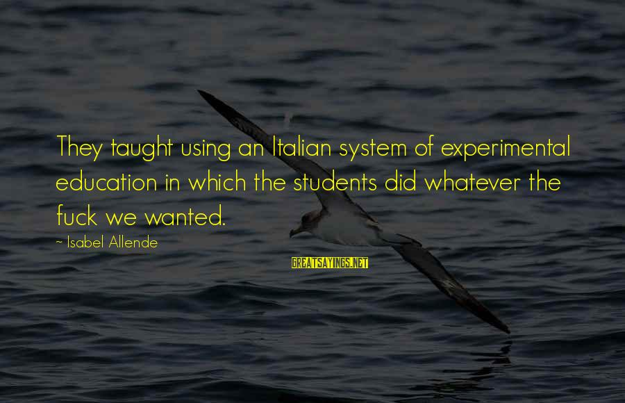 Cunning Person Sayings By Isabel Allende: They taught using an Italian system of experimental education in which the students did whatever