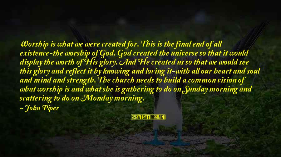 Cunning Person Sayings By John Piper: Worship is what we were created for. This is the final end of all existence-the