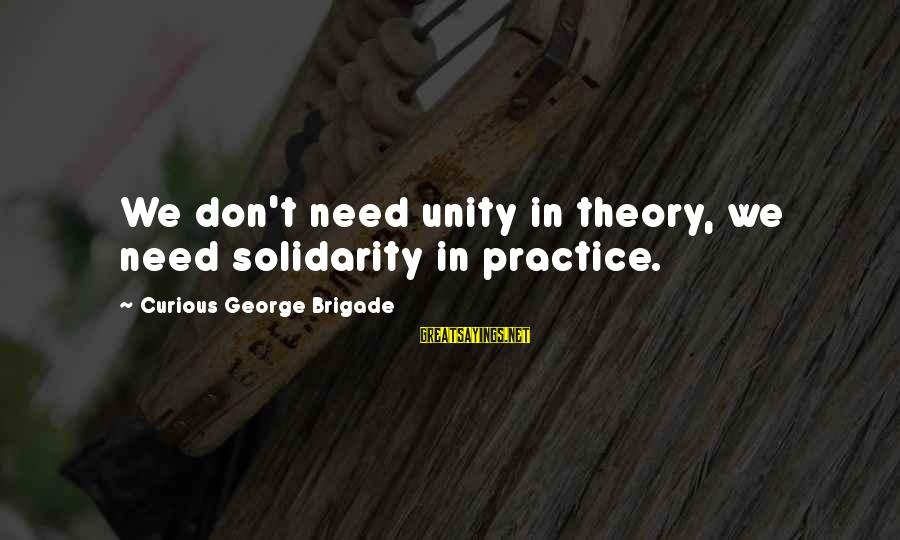 Curious George 2 Sayings By Curious George Brigade: We don't need unity in theory, we need solidarity in practice.
