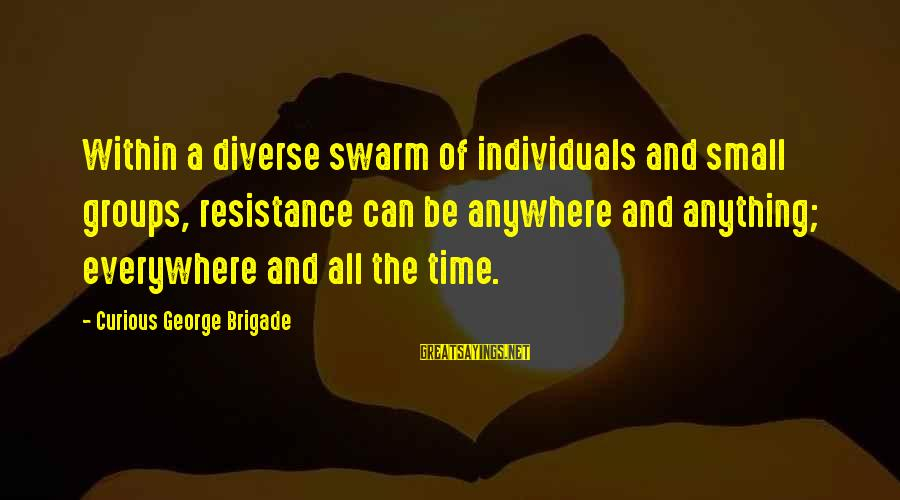 Curious George 2 Sayings By Curious George Brigade: Within a diverse swarm of individuals and small groups, resistance can be anywhere and anything;