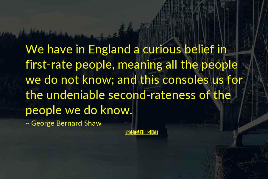 Curious George 2 Sayings By George Bernard Shaw: We have in England a curious belief in first-rate people, meaning all the people we