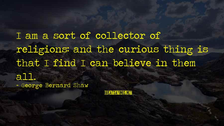 Curious George 2 Sayings By George Bernard Shaw: I am a sort of collector of religions: and the curious thing is that I