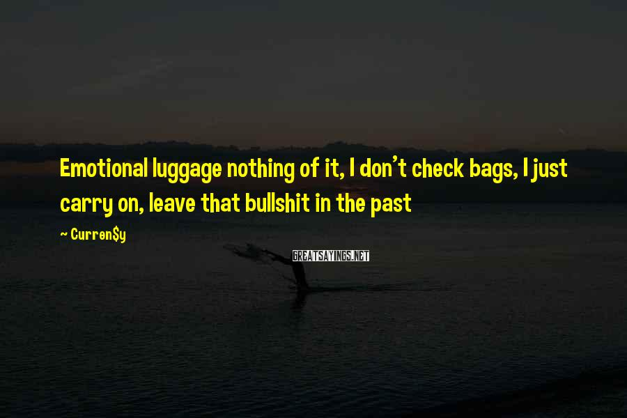 Curren$y Sayings: Emotional luggage nothing of it, I don't check bags, I just carry on, leave that