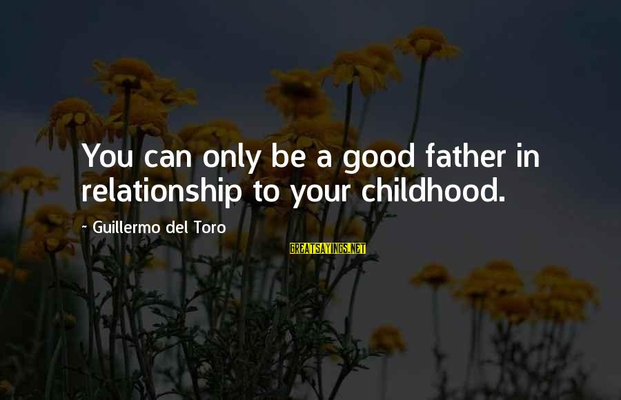 Current Hip Sayings By Guillermo Del Toro: You can only be a good father in relationship to your childhood.