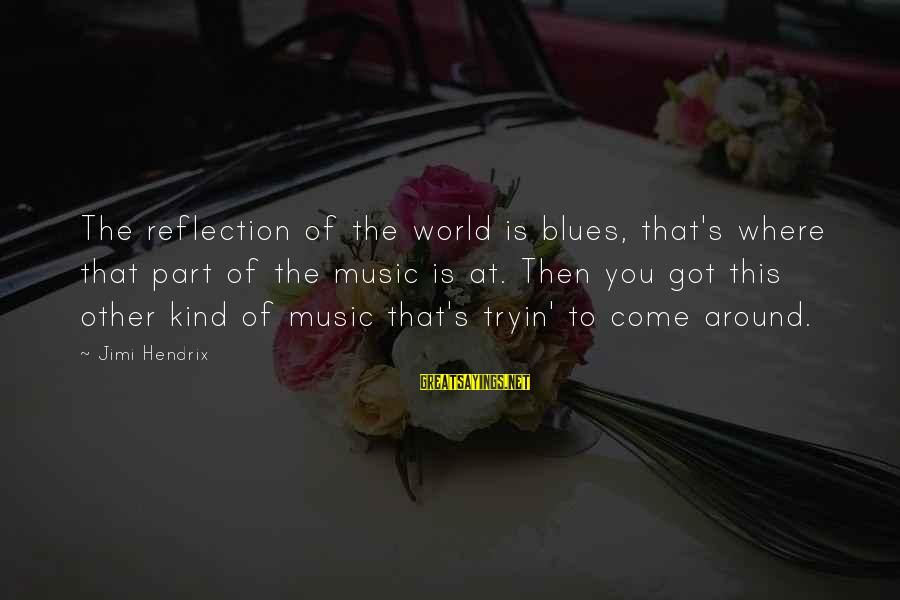Current Hip Sayings By Jimi Hendrix: The reflection of the world is blues, that's where that part of the music is