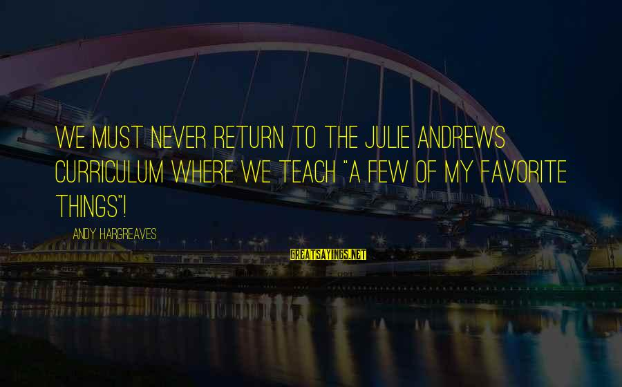 """Curriculum Leadership Sayings By Andy Hargreaves: We must never return to the Julie Andrews curriculum where we teach """"a few of"""