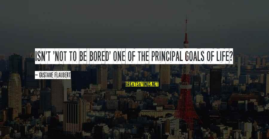 Curriculum Leadership Sayings By Gustave Flaubert: Isn't 'not to be bored' one of the principal goals of life?