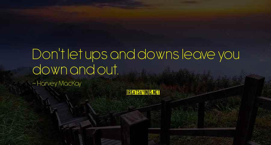 Curriculum Leadership Sayings By Harvey MacKay: Don't let ups and downs leave you down and out.