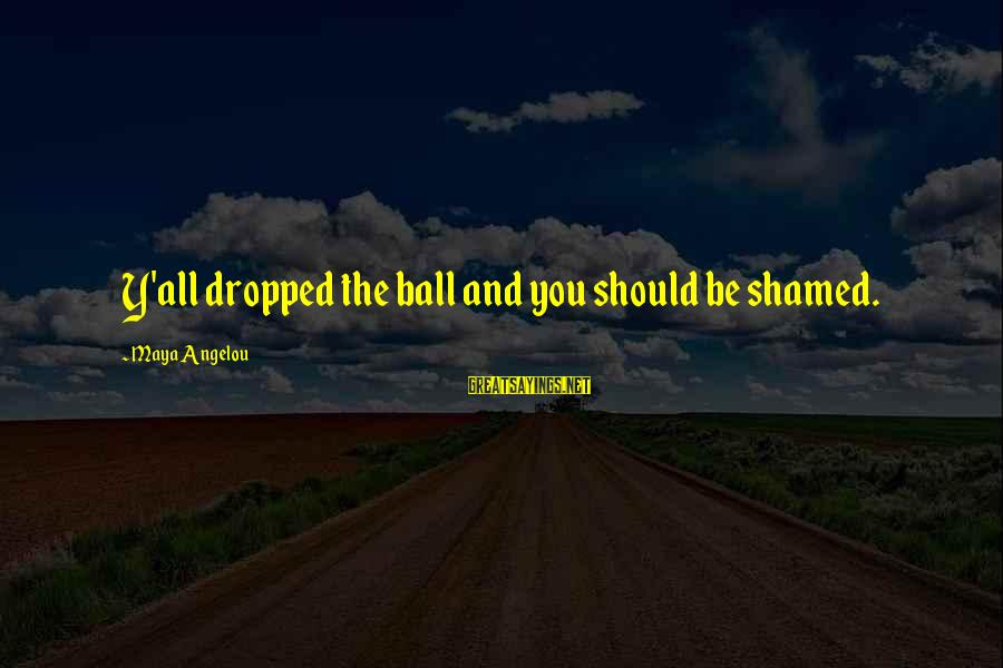 Curriculum Leadership Sayings By Maya Angelou: Y'all dropped the ball and you should be shamed.