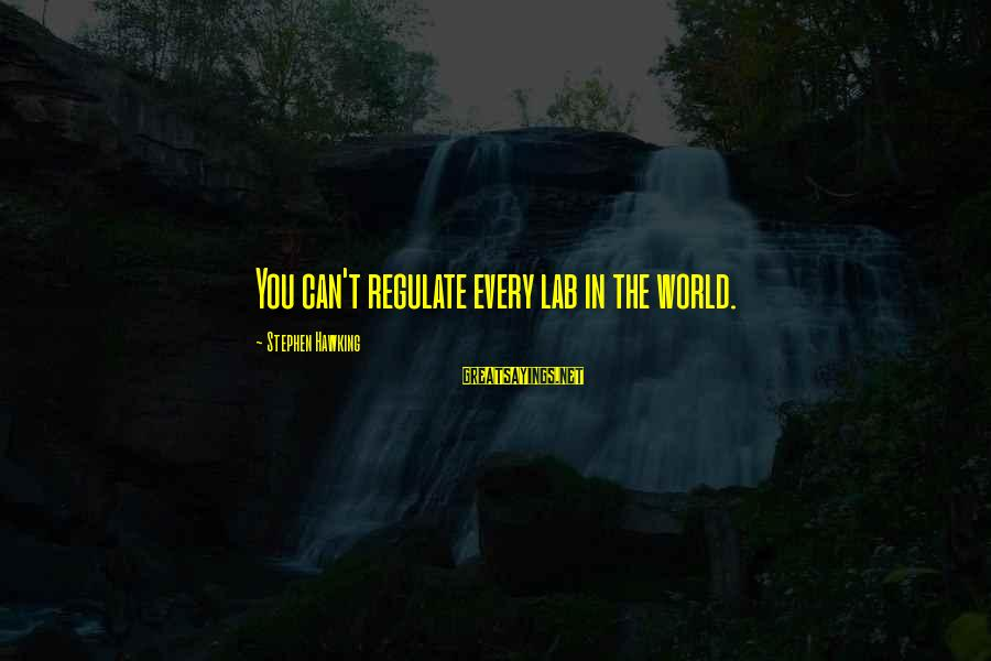 Curriculum Leadership Sayings By Stephen Hawking: You can't regulate every lab in the world.