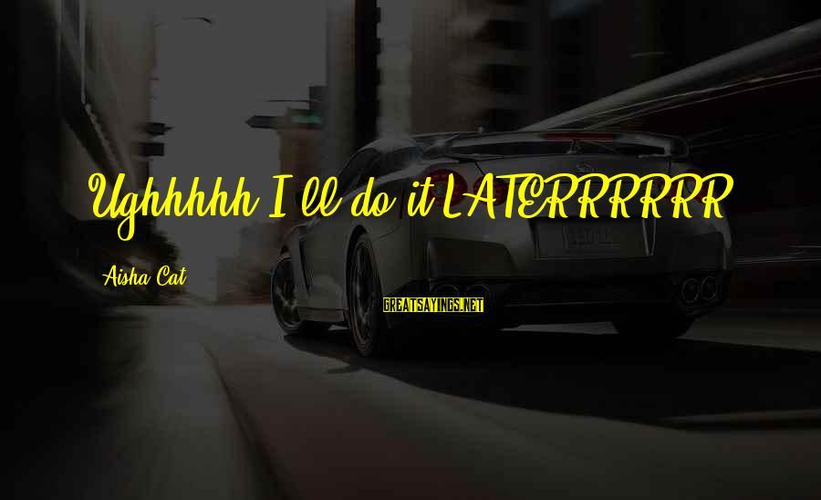 Customer Service First Sayings By Aisha Cat: Ughhhhh I'll do it LATERRRRRR