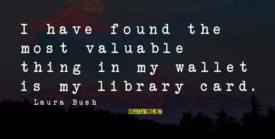 Customer Service First Sayings By Laura Bush: I have found the most valuable thing in my wallet is my library card.