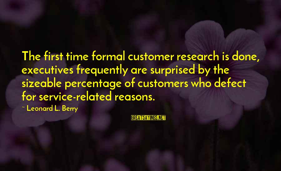 Customer Service First Sayings By Leonard L. Berry: The first time formal customer research is done, executives frequently are surprised by the sizeable