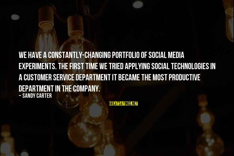 Customer Service First Sayings By Sandy Carter: We have a constantly-changing portfolio of social media experiments. The first time we tried applying