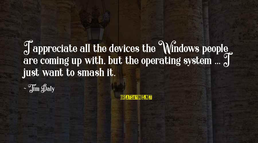 Customer Service First Sayings By Tim Daly: I appreciate all the devices the Windows people are coming up with, but the operating