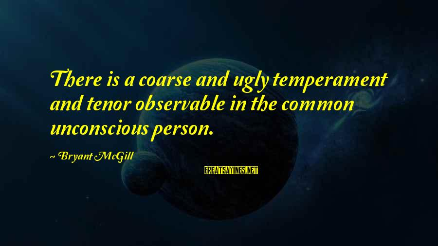 Cut Above The Rest Sayings By Bryant McGill: There is a coarse and ugly temperament and tenor observable in the common unconscious person.