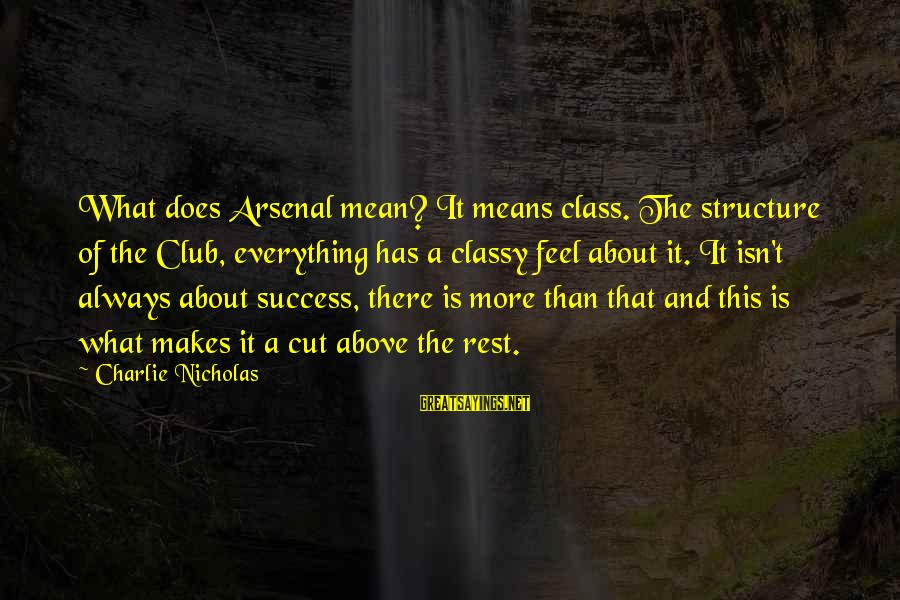 Cut Above The Rest Sayings By Charlie Nicholas: What does Arsenal mean? It means class. The structure of the Club, everything has a