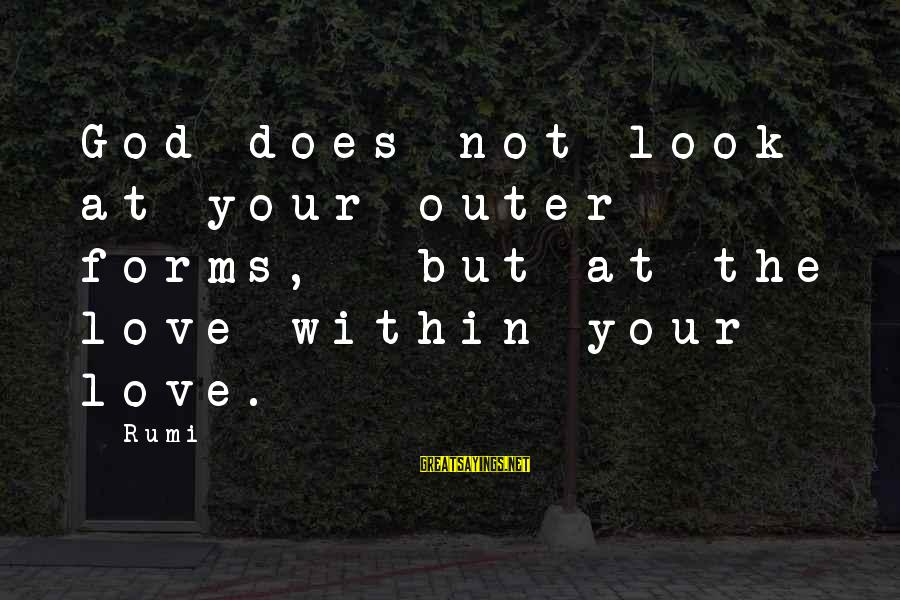 Cut Above The Rest Sayings By Rumi: God does not look at your outer forms, but at the love within your love.