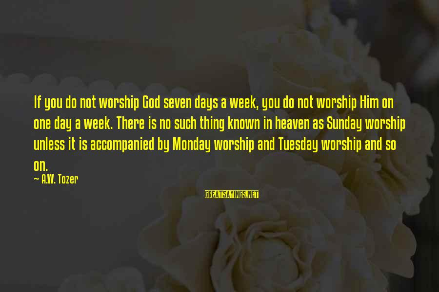 Cute And Sad Love Sayings By A.W. Tozer: If you do not worship God seven days a week, you do not worship Him