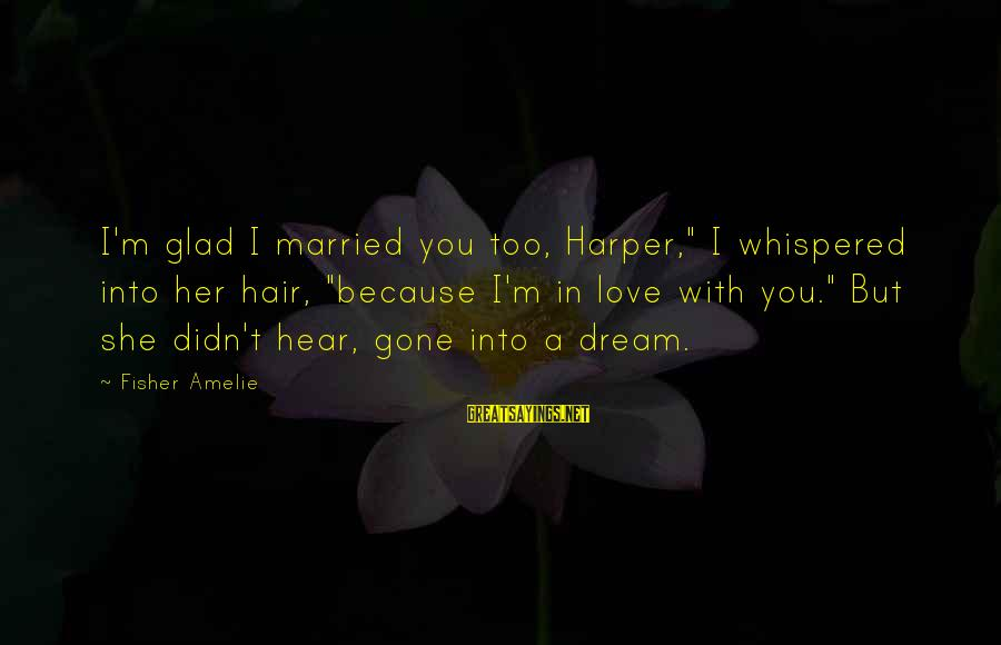"Cute And Sad Love Sayings By Fisher Amelie: I'm glad I married you too, Harper,"" I whispered into her hair, ""because I'm in"