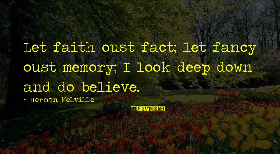 Cute And Sad Love Sayings By Herman Melville: Let faith oust fact; let fancy oust memory; I look deep down and do believe.