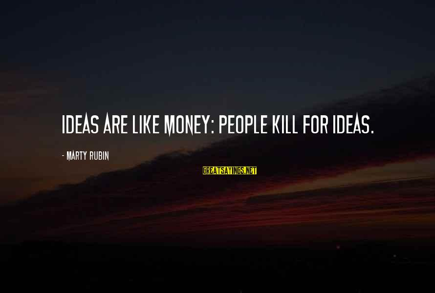 Cute And Sad Love Sayings By Marty Rubin: Ideas are like money: people kill for ideas.