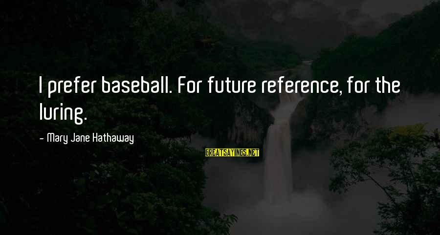 Cute And Sad Love Sayings By Mary Jane Hathaway: I prefer baseball. For future reference, for the luring.