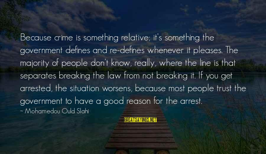 Cute And Sad Love Sayings By Mohamedou Ould Slahi: Because crime is something relative; it's something the government defines and re-defines whenever it pleases.