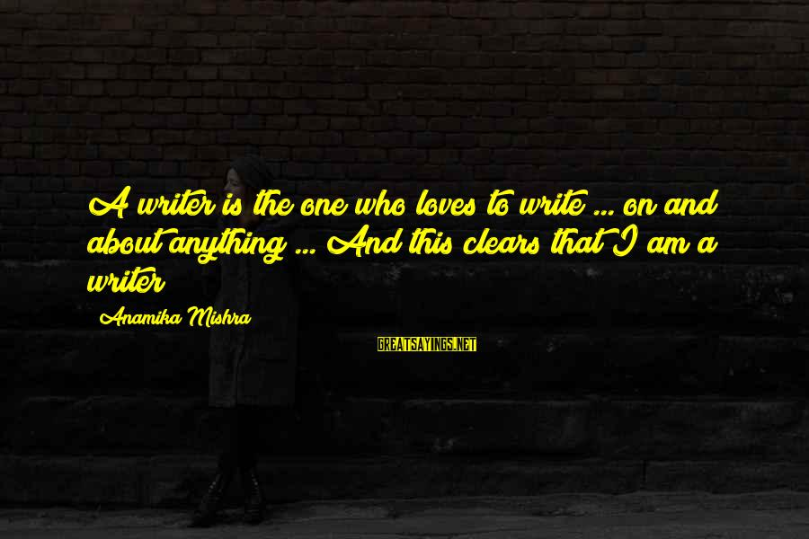 Cute Arguing Sayings By Anamika Mishra: A writer is the one who loves to write ... on and about anything ...